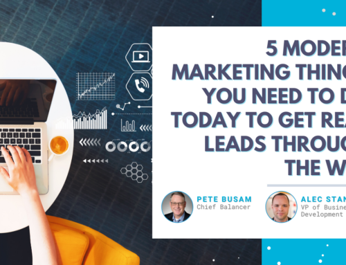 5 Modern Marketing Things You Need To Do TODAY to Get REAL Leads Through the Web